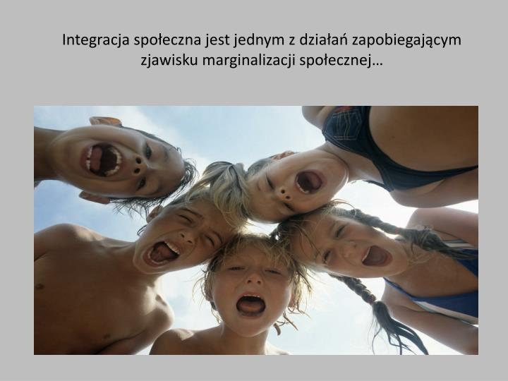 Integracja społeczna jest jednym z działań zapobiegającym