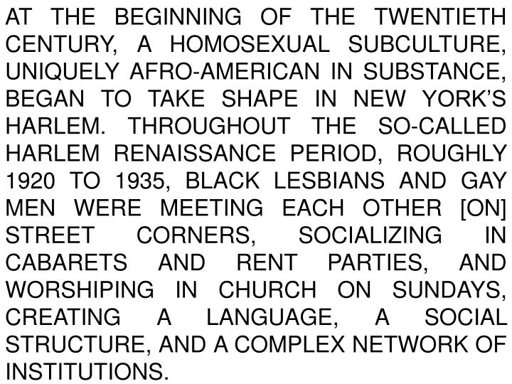 At the beginning of the twentieth century, a homosexual subculture, uniquely Afro-American in substance, began to take shape in New York's Harlem. Throughout the so-called Harlem Renaissance period, roughly 1920 to 1935, black lesbians and gay men were meeting each other [on] street corners, socializing in cabarets and rent parties, and worshiping in church on Sundays, creating a language, a social structure, and a complex network of institutions.