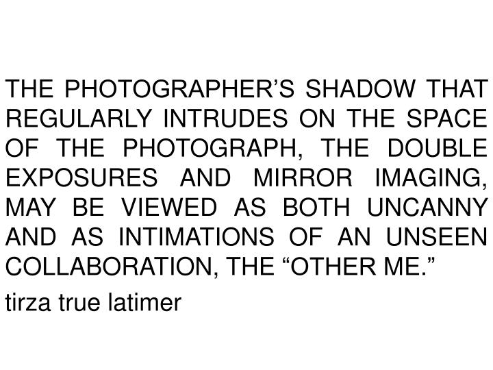 """The photographer's shadow that regularly intrudes on the space of the photograph, the double exposures and mirror imaging, may be viewed as both uncanny and as intimations of an unseen collaboration, the """"other me."""""""