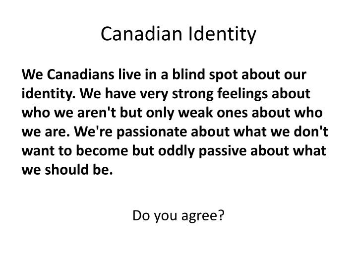 insights and opinions on canadian ident What is the american identity anonymous how i define american identity is living in the land founded by both political and religious leaders, and being part of the american culture as americans we are viewed as the abolitionist who fights for what we believe is just.
