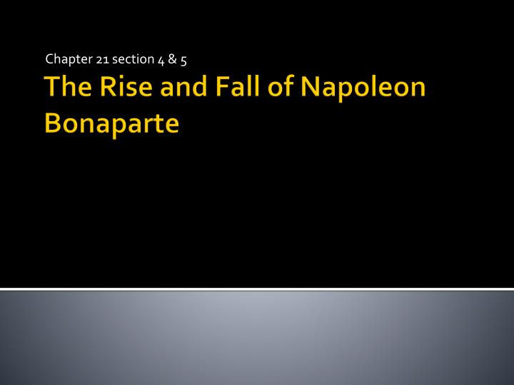 an overview of the rise and fall of napoleon bonaparte The french revolution was a watershed event in modern european history that began in 1789 and ended in the late 1790s with the ascent of napoleon bonaparte.