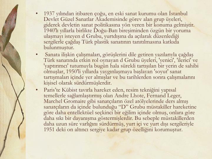 1937 yılından itibaren çoğu, en eski sanat kurumu olan İstanbul Devlet Güzel Sanatlar Akademisinde görev alan grup üyeleri, giderek devletin sanat politikasına yön veren bir konuma gelmiştir. 1940'lı yıllarla birlikte Doğu-Batı bireşiminden özgün bir yoruma ulaşmayı isteyen d Grubu, yurtdışına da açılarak düzenlediği sergilerle çağdaş Türk plastik sanatının tanıtılmasına katkıda bulunmuştur.