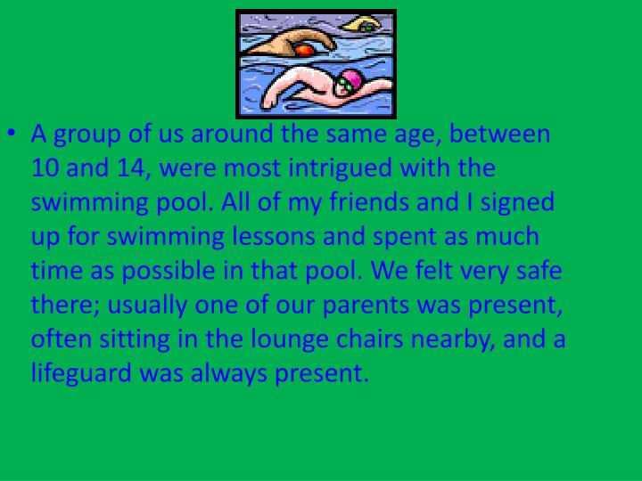 A group of us around the same age, between 10 and 14, were most intrigued with the swimming pool. All of my friends and I signed up for swimming lessons and spent as much time as possible in that pool. We felt very safe there; usually one of our parents was present, often sitting in the lounge chairs nearby, and a lifeguard was always present.