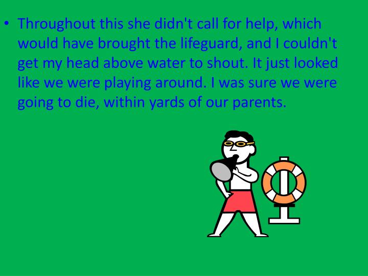 Throughout this she didn't call for help, which would have brought the lifeguard, and I couldn't get my head above water to shout. It just looked like we were playing around. I was sure we were going to die, within yards of our parents.