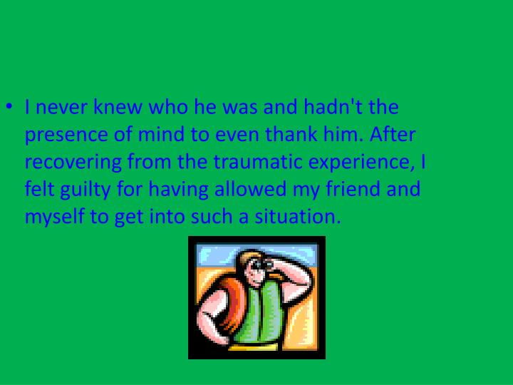 I never knew who he was and hadn't the presence of mind to even thank him. After recovering from the traumatic experience, I felt guilty for having allowed my friend and myself to get into such a situation.
