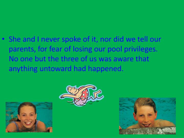 She and I never spoke of it, nor did we tell our parents, for fear of losing our pool privileges. No one but the three of us was aware that anything untoward had happened.