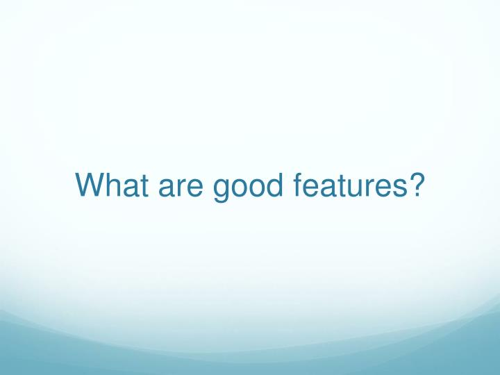 What are good features?