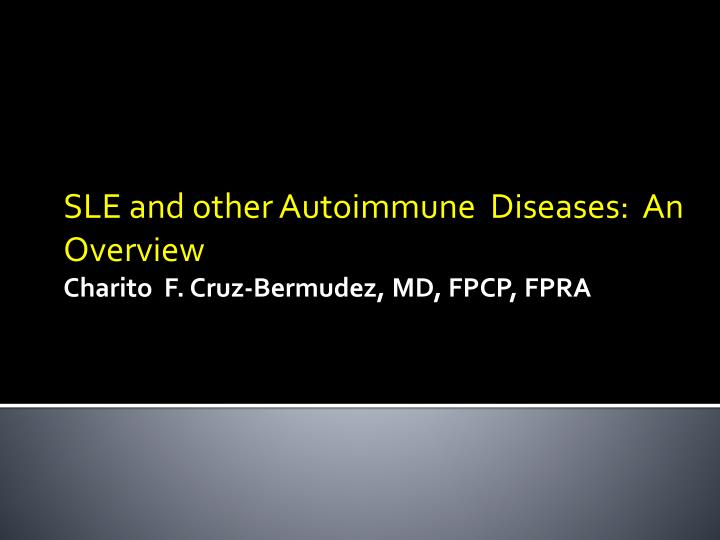 sle and other autoimmune diseases an overview charito f cruz bermudez md fpcp fpra n.