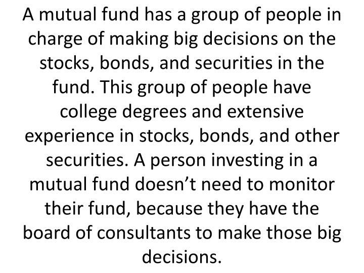 A mutual fund has a group of people in charge of making big decisions on the stocks, bonds, and securities in the fund. This group of people have college degrees and extensive experience in stocks, bonds, and other securities. A person investing in a mutual fund doesn't need to monitor their fund, because they have the board of consultants to make those big decisions.