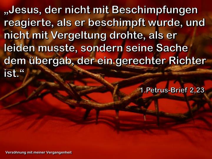 """""""Jesus, der nicht mit Beschimpfungen reagierte, als er beschimpft wurde, und nicht mit Vergeltung drohte, als er leiden musste, sondern seine Sache dem übergab, der ein gerechter Richter ist."""""""