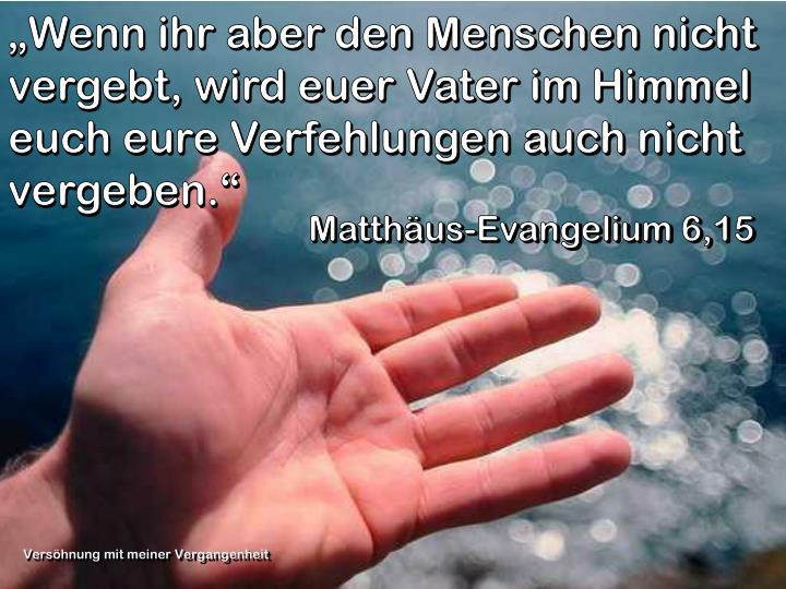 """""""Wenn ihr aber den Menschen nicht vergebt, wird euer Vater im Himmel euch eure Verfehlungen auch nicht vergeben."""""""