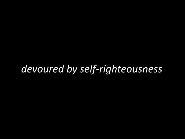 devoured by self-righteousness