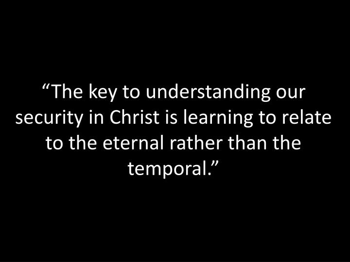 """The key to understanding our security in Christ is learning to relate to the eternal rather than ..."