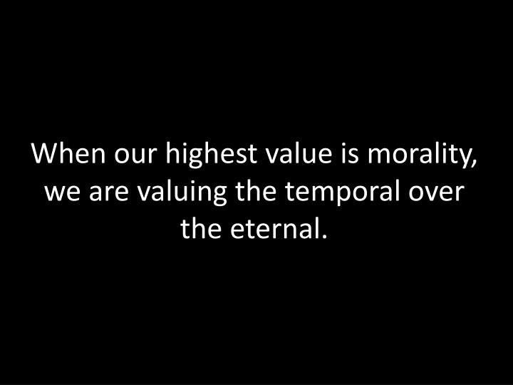 When our highest value is morality, we are valuing the temporal over the eternal.