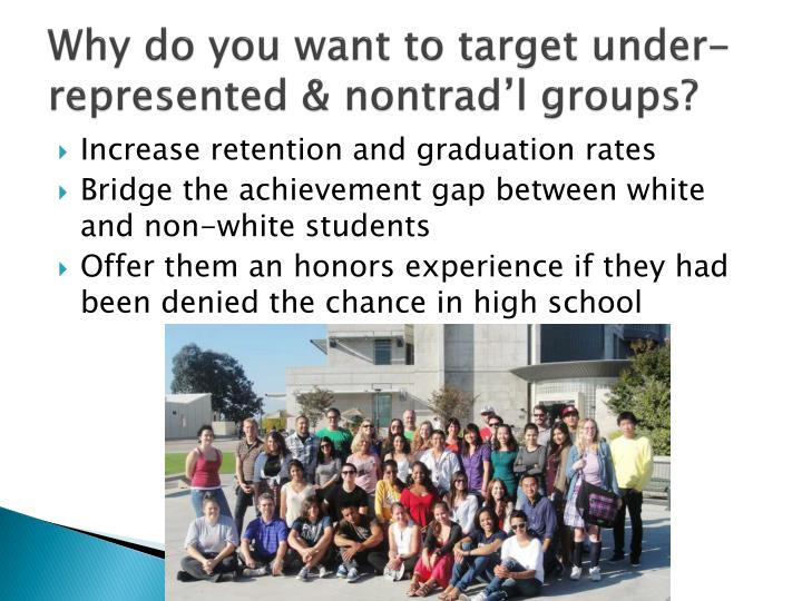 Why do you want to target under represented nontrad l groups