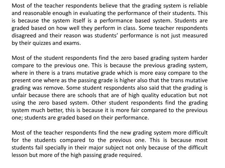 Most of the teacher respondents believe that the grading system is reliable and reasonable enough in evaluating the performance of their students. This is because the system itself is a performance based system. Students are graded based on how well they perform in class. Some teacher respondents disagreed and their reason was students' performance is not just measured by their quizzes and exams