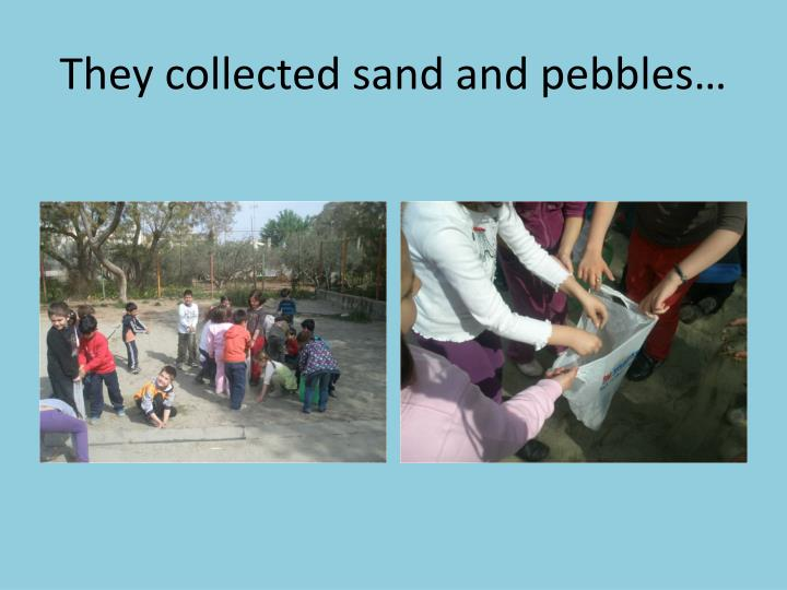 They collected sand and pebbles…