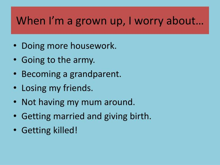 When I'm a grown up, I worry about…