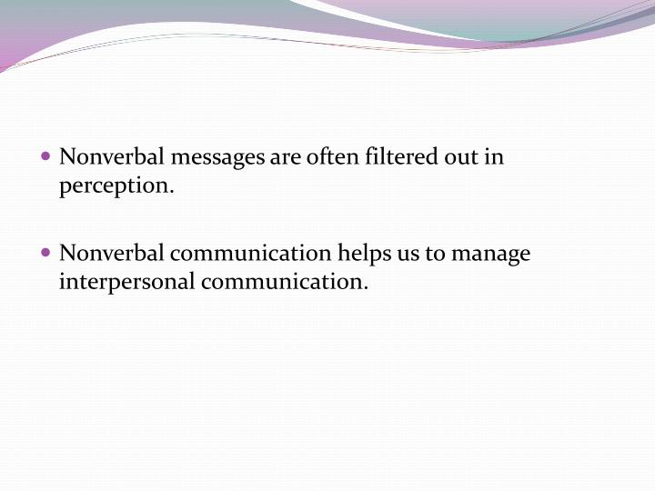 Nonverbal messages are often filtered out in perception.