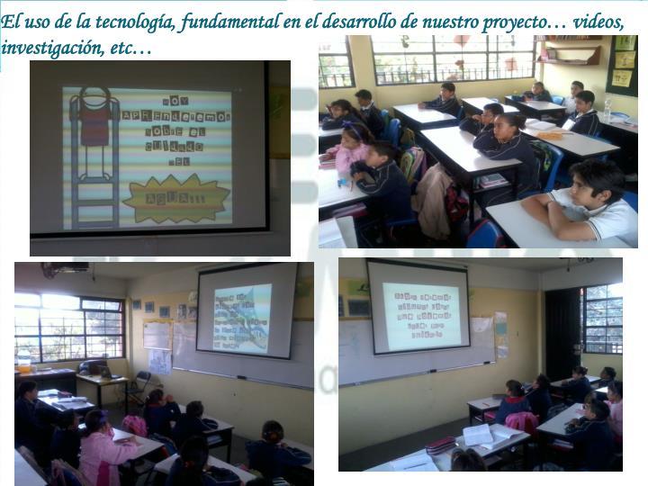 El uso de la tecnología, fundamental en el desarrollo de nuestro proyecto… videos, investigación,