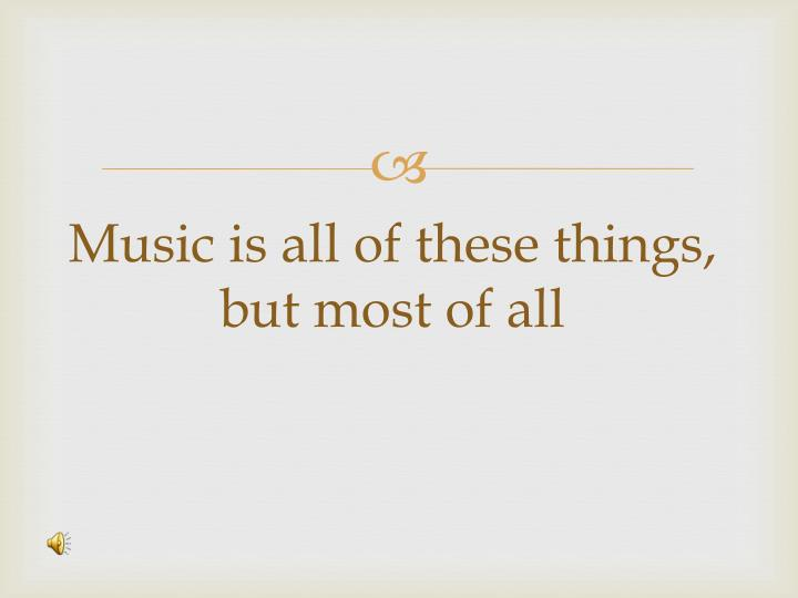 Music is all of these things, but most of all