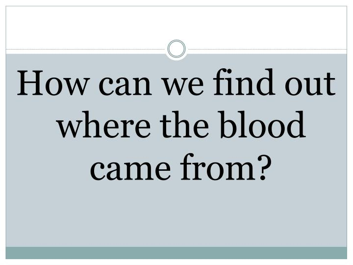 How can we find out where the blood came from?