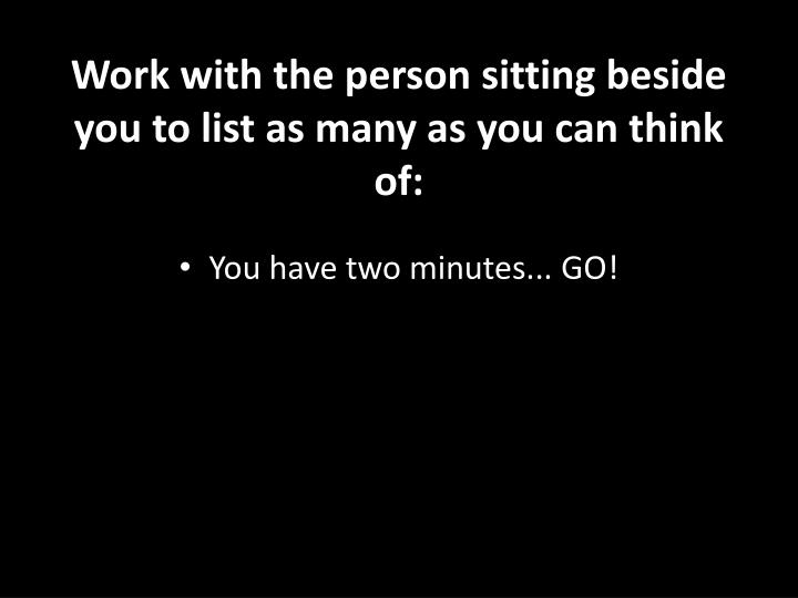 Work with the person sitting beside you to list as many as you can think of: