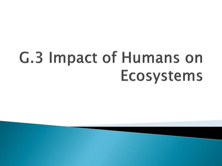 g 3 impact of humans on ecosystems n.