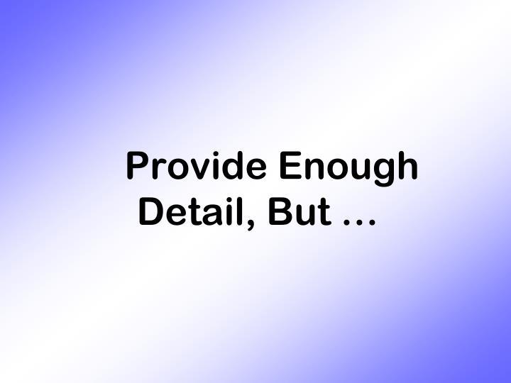 Provide Enough Detail, But …