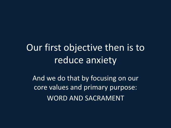 Our first objective then is to reduce anxiety