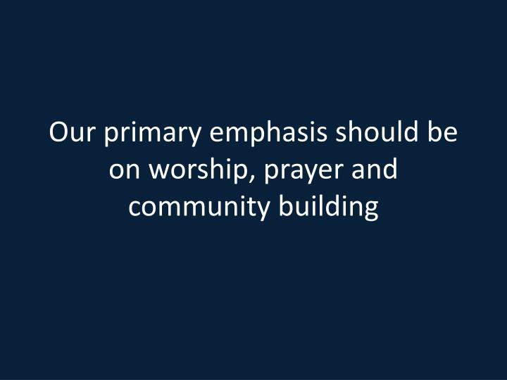 Our primary emphasis should be on worship, prayer and community building