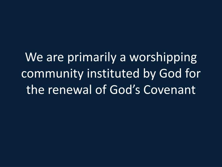 We are primarily a worshipping community instituted by God for the renewal of God's Covenant