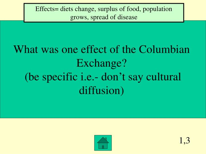 effects if the columbian exchange on Objectives students will know the columbian exchange and its 5 effects students will understand the global exchange of goods between the old world and the new world led to an increase in the money supply and a change in the way europe spent and handled money.