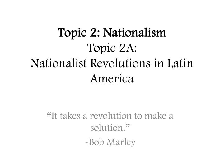 topic 2 nationalism topic 2a nationalist revolutions in latin america n.