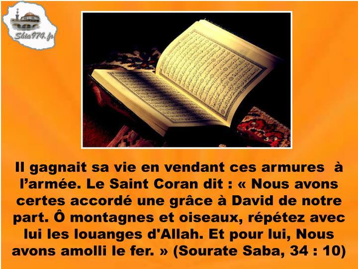 Il gagnait sa vie en vendant ces armures  à l'armée. Le Saint Coran dit : «Nous avons certes accordé une grâce à David de notre part. Ô montagnes et oiseaux, répétez avec lui les louanges d'Allah. Et pour lui, Nous avons amolli le fer.» (Sourate Saba, 34 : 10)