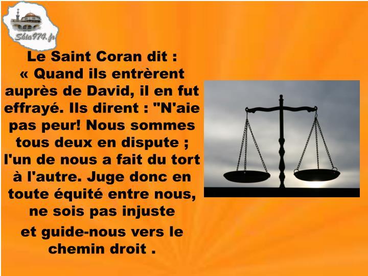 """Le Saint Coran dit : «Quand ils entrèrent auprès de David, il en fut effrayé. Ils dirent : """"N'aie pas peur! Nous sommes tous deux en dispute ; l'un de nous a fait du tort à l'autre. Juge donc en toute équité entre nous, ne sois pas injuste"""