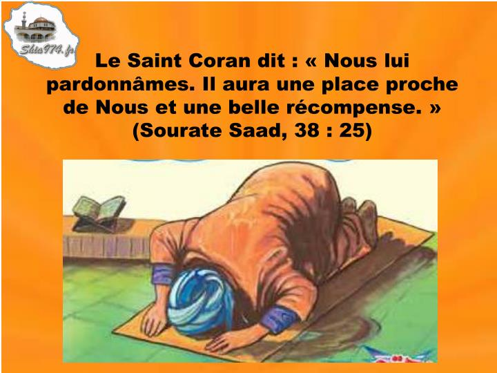 Le Saint Coran dit : «Nous lui pardonnâmes. Il aura une place proche de Nous et une belle récompense.» (Sourate Saad, 38 : 25)