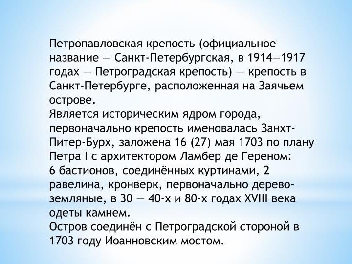 Петропавловская крепость (официальное название — Санкт-Петербургская, в 1914—1917 годах — Петроградская крепость) — крепость в Санкт-Петербурге, расположенная на Заячьем острове.