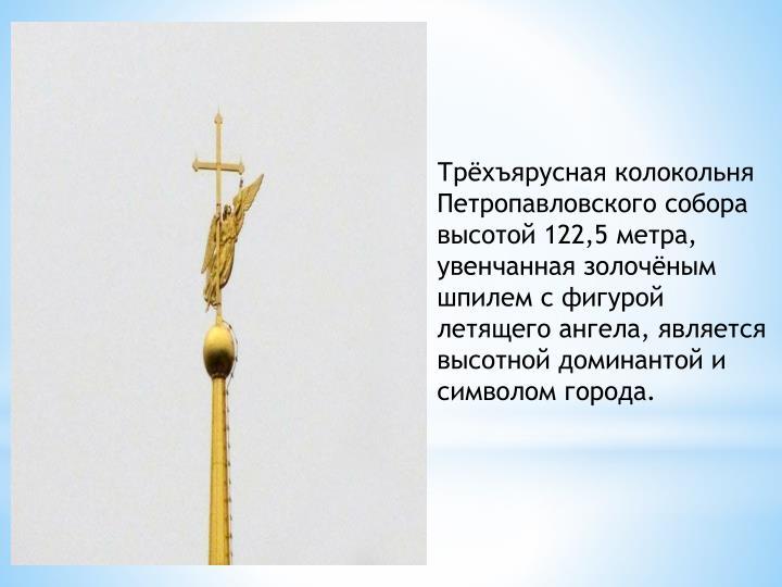 Трёхъярусная колокольня Петропавловского собора высотой 122,5 метра, увенчанная золочёным шпилем с фигурой летящего ангела, является высотной доминантой и символом города.