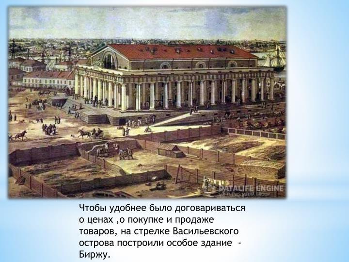 Чтобы удобнее было договариваться о ценах ,о покупке и продаже товаров, на стрелке Васильевского острова построили особое здание  - Биржу.