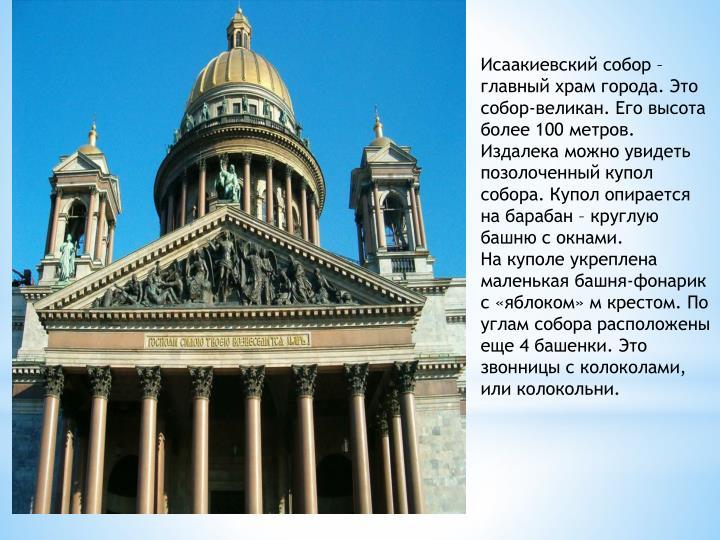 Исаакиевский собор – главный храм города. Это собор-великан. Его высота более 100 метров. Издалека можно увидеть позолоченный купол собора. Купол опирается на барабан – круглую башню с окнами.