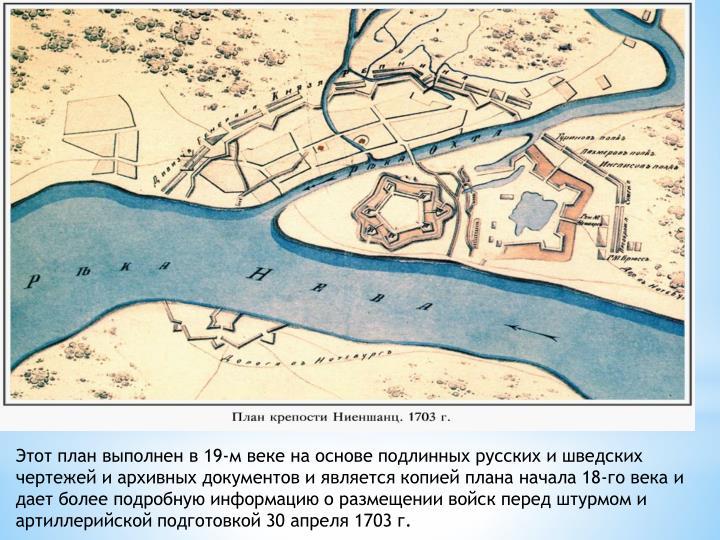 Этот план выполнен в 19-м веке на основе подлинных русских и шведских чертежей и архивных документов и является копией плана начала 18-го века и дает более подробную информацию о размещении войск перед штурмом и артиллерийской подготовкой 30 апреля 1703 г.