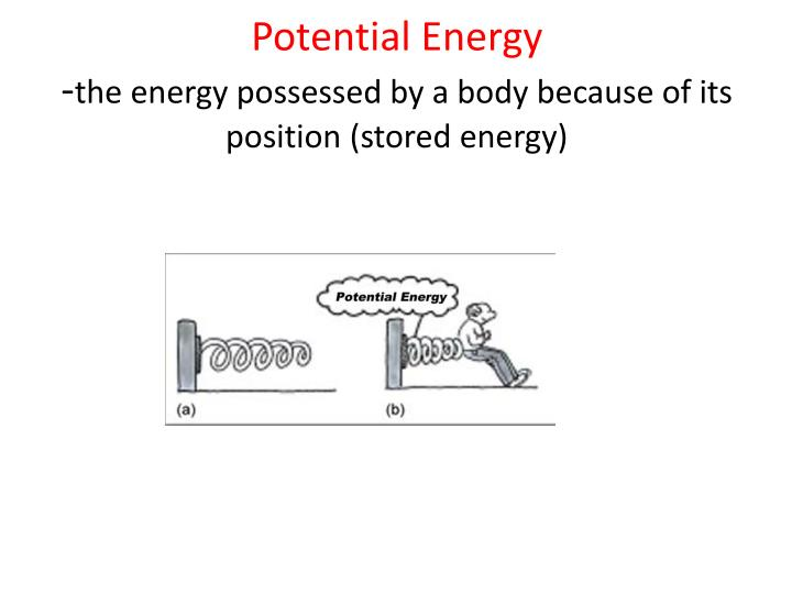 Potential energy the energy possessed by a body because of its position stored energy