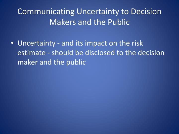 Communicating Uncertainty to Decision Makers and the Public