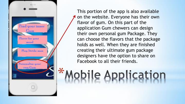 This portion of the app is also available on the website. Everyone has their own flavor of gum. On this part of the application Gum chewers can design their own personal gum Package. They can choose the flavors that the package holds as well. When they are finished creating their ultimate gum package designers have the option to share on Facebook to all their friends.