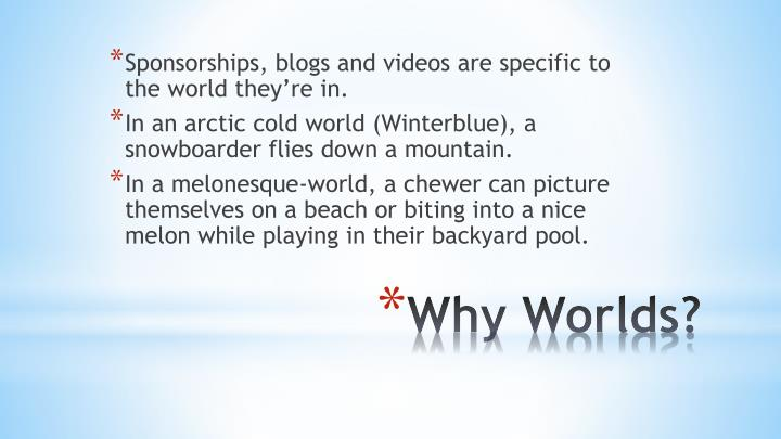 Sponsorships, blogs and videos are specific to the world they're in.