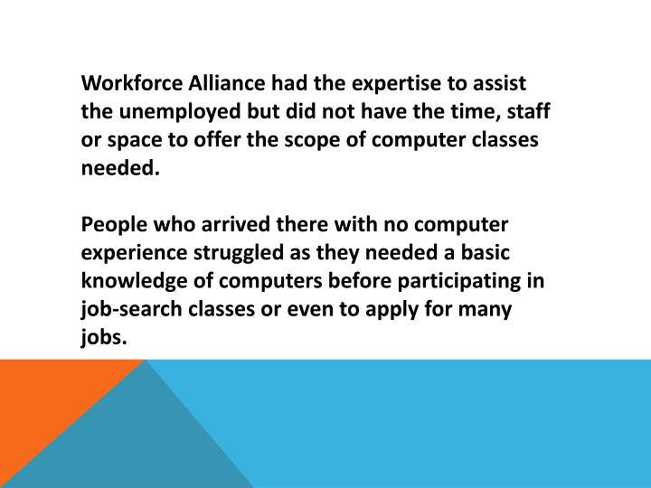 Workforce Alliance had the expertise to assist the unemployed but did not have the time, staff or space to offer the scope of computer classes needed.