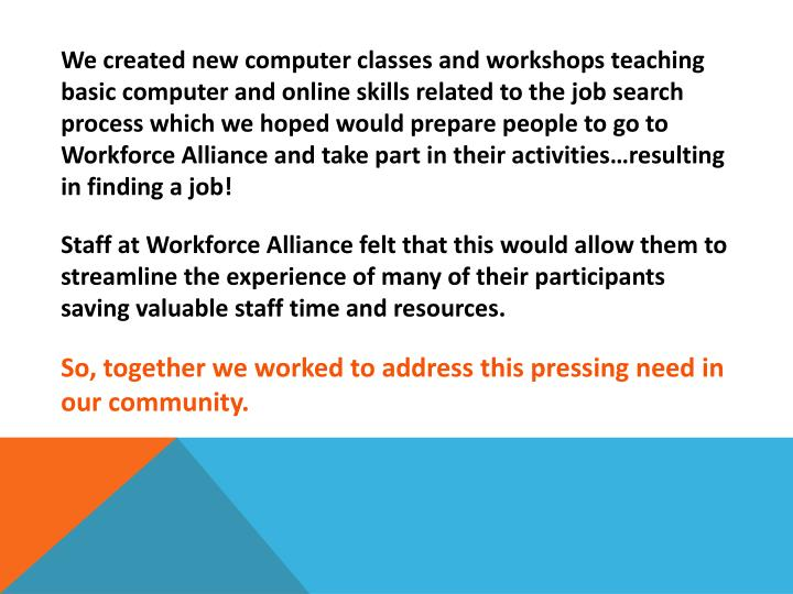 We created new computer classes and workshops teaching basic computer and online skills related to the job search process which we hoped would prepare people to go to Workforce Alliance and take part in their activities…resulting in finding a job!