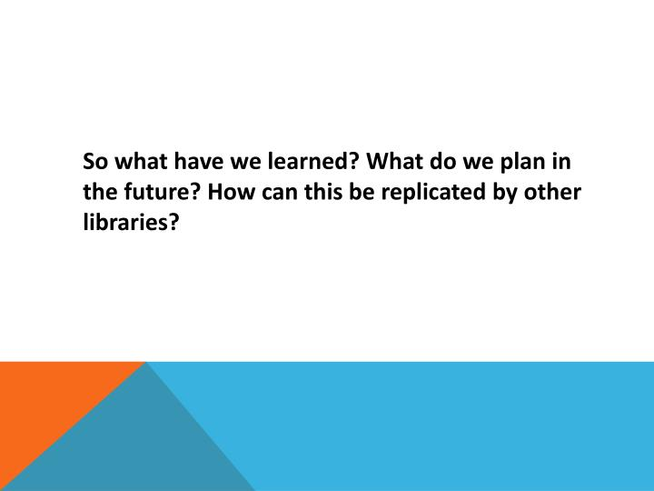 So what have we learned? What do we plan in the future? How can this be replicated by other libraries