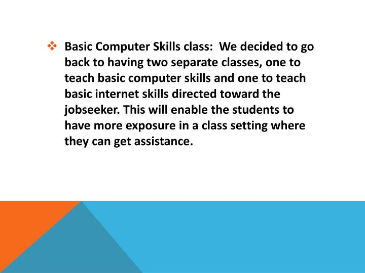 Basic Computer Skills class:  We decided to go back to having two separate classes, one to teach basic computer skills and one to teach basic internet skills directed toward the jobseeker. This will enable the students to have more exposure in a class setting where they can get assistance.